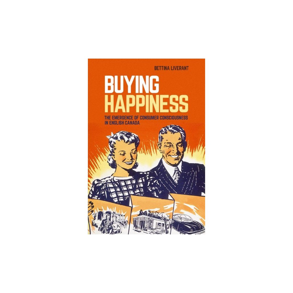 Buying Happiness : The Emergence of Consumer Consciousness in English Canada - (Paperback)