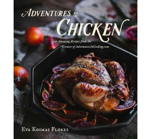 Adventures in Chicken : 150 Amazing Recipes from the Creator of AdventuresInCooking.com (Hardcover) (Eva - image 1 of 1