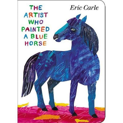 The Artist Who Painted a Blue Horse - by  Eric Carle (Board Book)