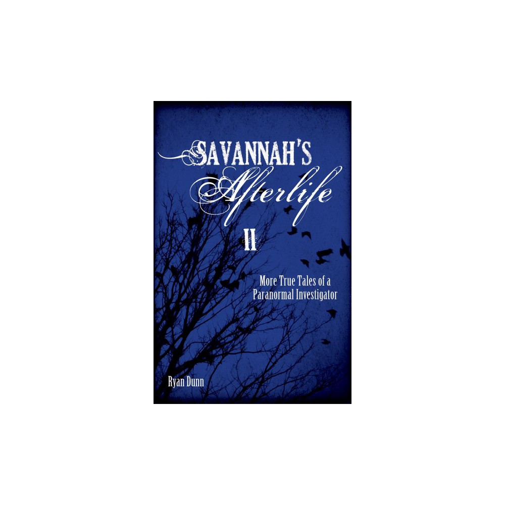 Savannah's Afterlife II : More True Tales of a Paranormal Investigator - by Ryan Dunn (Paperback)