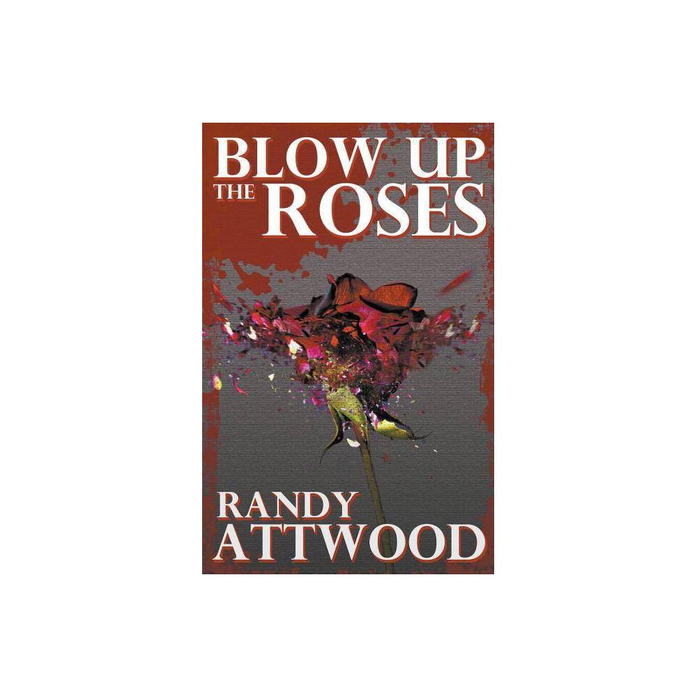 Blow Up The Roses By Randy Attwood Paperback