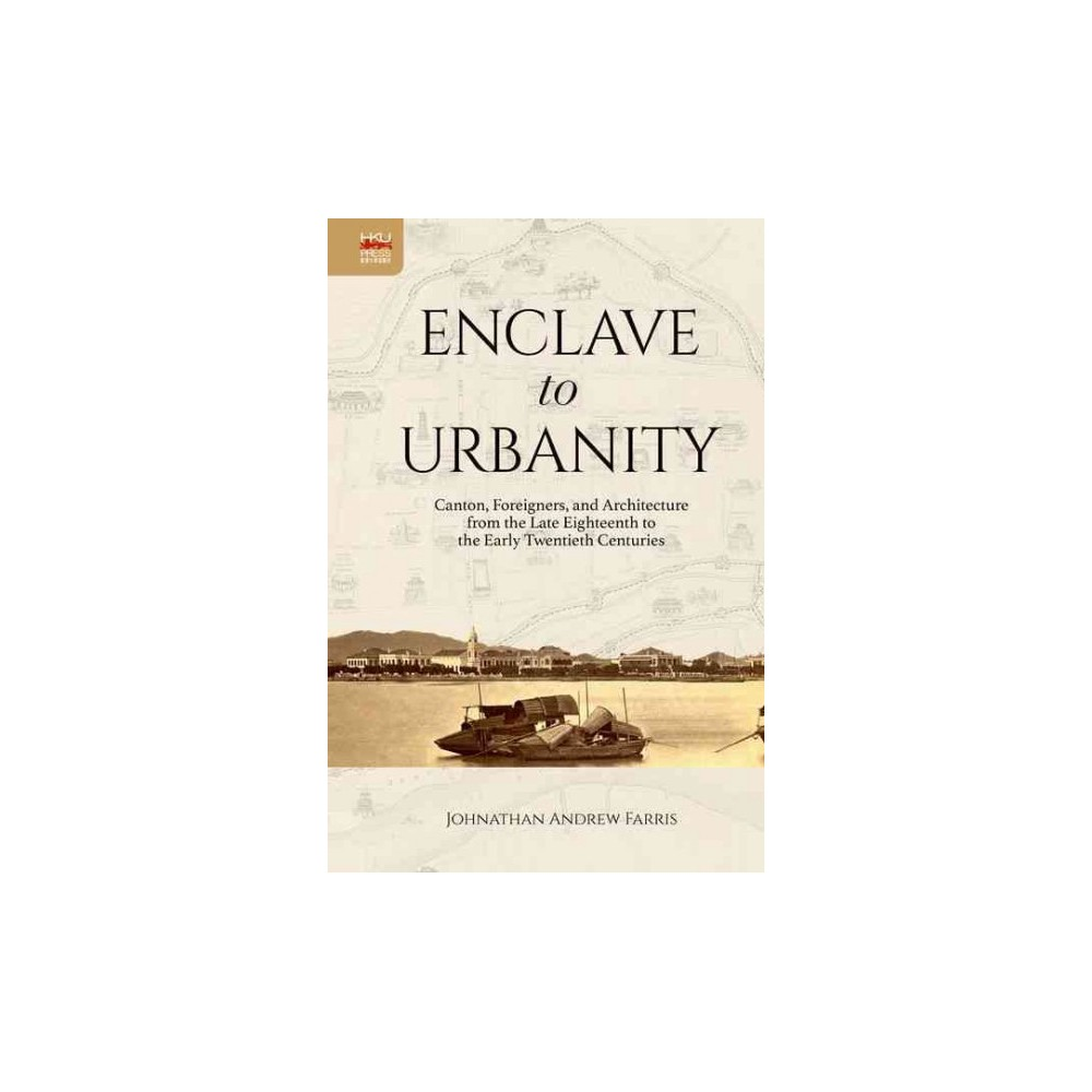Enclave to Urbanity : Canton, Foreigners, and Architecture from the Late Eighteenth to the Early