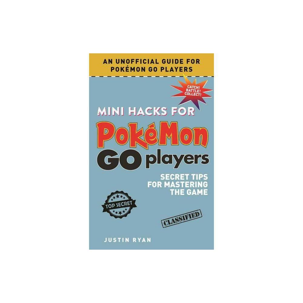 Mini Hacks for Pokemon Go Players : Secret Tips for Mastering the Game (Hardcover) (Justin Ryan) Mini Hacks for Pokemon Go Players : Secret Tips for Mastering the Game (Hardcover) (Justin Ryan)