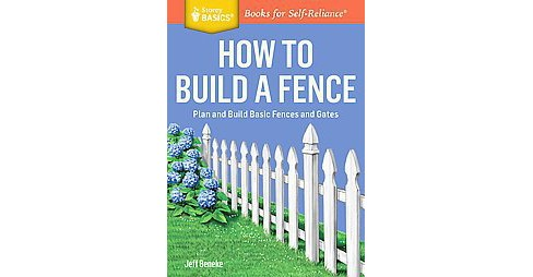 How to Build a Fence : Plan and Build Basic Fences and Gates (Paperback) (Jeff Beneke) - image 1 of 1