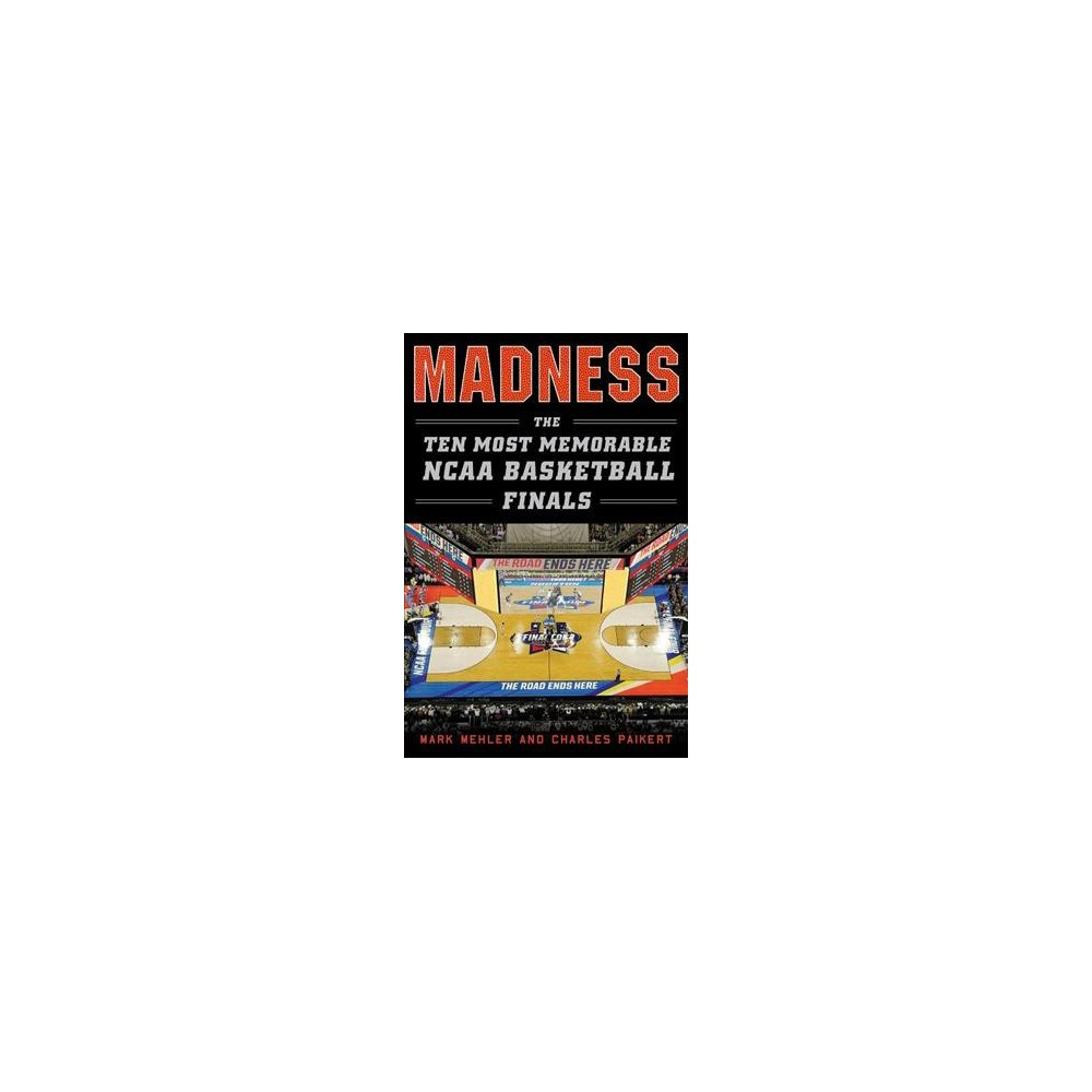 Madness : The Ten Most Memorable NCAA Basketball Finals - by Mark Mehler & Charles Paikert (Hardcover)