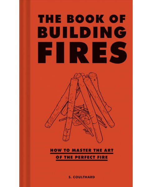 Book of Building Fires : How to Master the Art of the Perfect Fire -  by S. Coulthard (Hardcover) - image 1 of 1