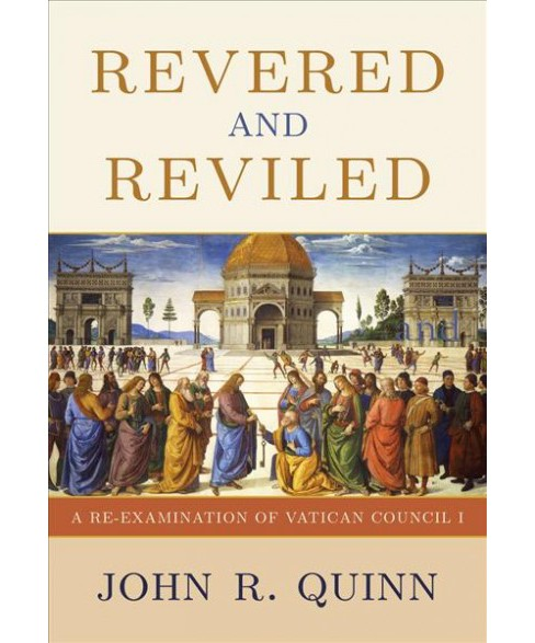 Revered and Reviled : A Re-Examination of Vatican Council I -  by John R. Quinn (Hardcover) - image 1 of 1