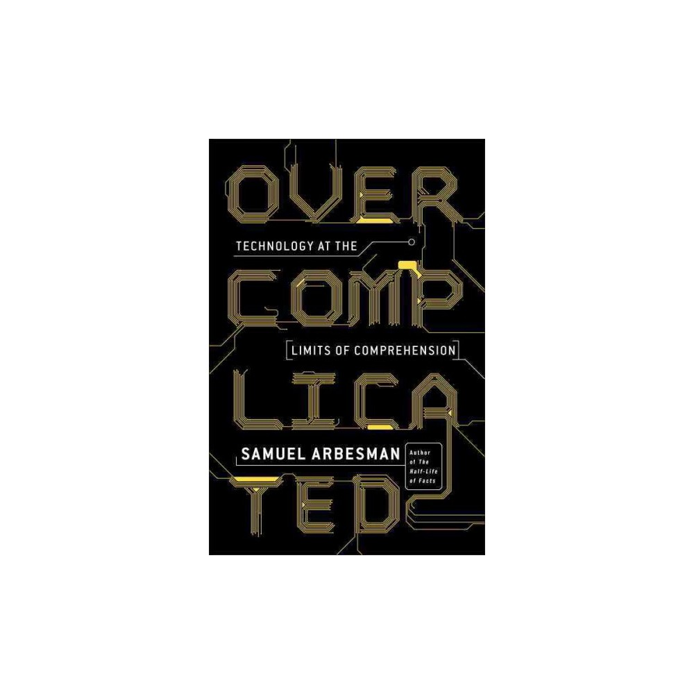 Overcomplicated : Technology at the Limits of Comprehension (Reprint) (Paperback) (Samuel Arbesman)