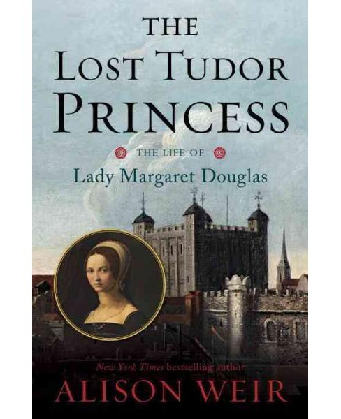 Lost Tudor Princess : The Life of Lady Margaret Douglas (Hardcover) (Alison Weir) - image 1 of 1