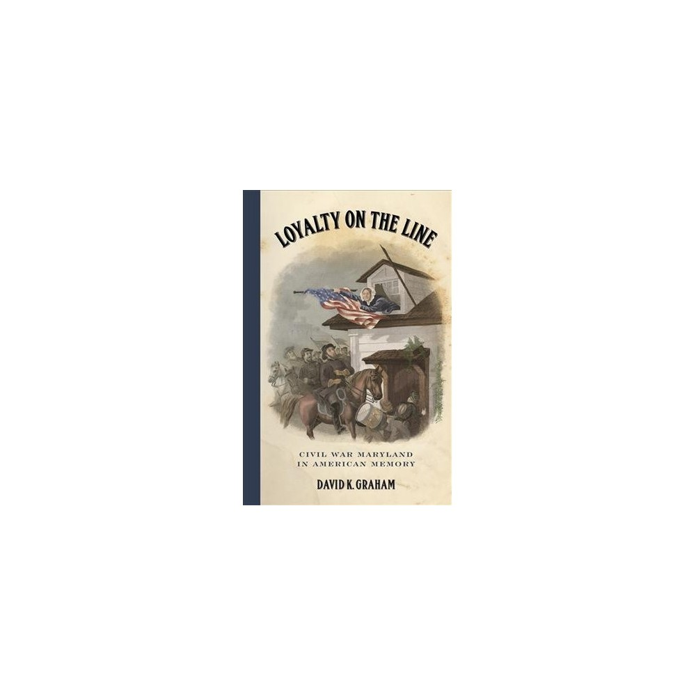 Loyalty on the Line : Civil War Maryland in American Memory - by David K. Graham (Hardcover)