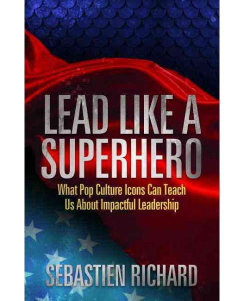 Lead Like a Superhero : What Pop Culture Icons Can Teach Us About Impactful Leadership (Hardcover) - image 1 of 1