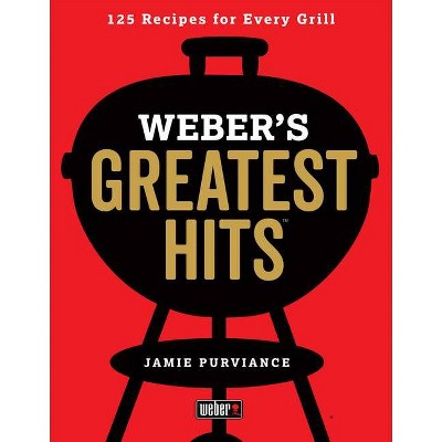 Weber's Greatest Hits : 125 Classic Recipes for Every Grill - by Jamie Purviance (Paperback)