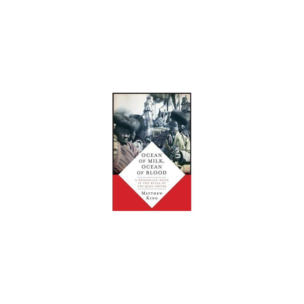 Ocean of Milk, Ocean of Blood : A Mongolian Monk in the Ruins of the Qing Empire - (Hardcover)