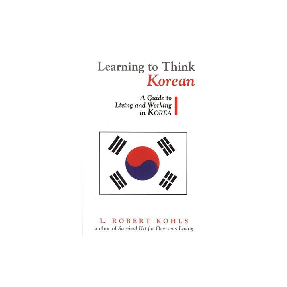 Learning to Think Korean - (Interact Series) by L Robert Kohls & Robert L Kohls (Paperback) From first page to last, Learning to Think Korean is quintessential Bob Kohls. Ever the pragmatist and diviner of values structures, Kohls provides critical incidents based on personal experience and explores Korean values-traditional values, value changes over the past forty years, and projected values for the early decades of the twenty-first century. Kohls is equally insightful when it comes to discussing the cultural patterns and practices of the workplace; he takes up management style, personnel issues, networking and  pull,  negotiating style, persistence, key Korean business relationships, and more. Perhaps more than any other East Asian country, Korea adheres to the traditional collectivist and Confucian traits of harmony, hierarchy, ingroups/outgroups, status, and proper behavior. According to Kohls, these traits plus the more Westernized values of the younger generations and the veneer of twenty-first century urban savvy are mixed in sometimes surprising combinations in personal and workplace relationships.