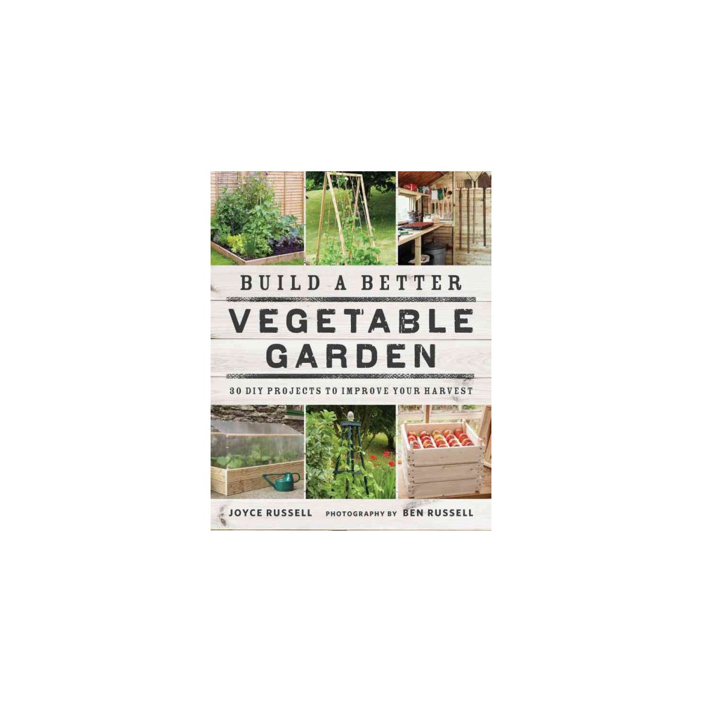Build a Better Vegetable Garden : 30 Diy Projects to Improve Your Harvest (Paperback) (Joyce Russell)