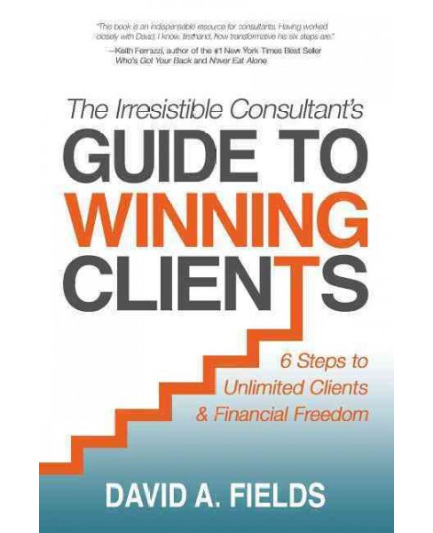 Irresistible Consultant's Guide to Winning Clients : 6 Steps to Unlimited Clients & Financial Freedom - image 1 of 1