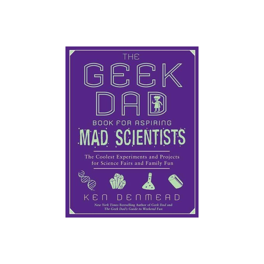 The Geek Dad Book For Aspiring Mad Scientists By Ken Denmead Paperback