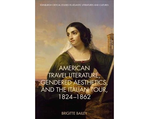 American Travel Literature, Gendered Aesthetics and the Italian Tour, 1824-1862 -  (Hardcover) - image 1 of 1