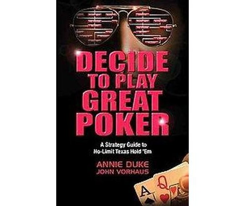 Decide to Play Great Poker : A Strategy Guide to No-Limit Texas Hold 'Em (Paperback) (Annie Duke & John - image 1 of 1