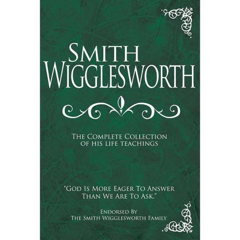 Smith Wigglesworth: The Complete Collection of His Life Teachings - (Hardcover) - image 1 of 1