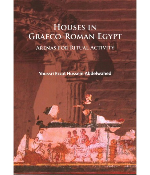 Houses in Graeco-Roman Egypt : Arenas for Ritual Activity (Paperback) (Youssri Ezzat Hussein Abdelwahed) - image 1 of 1