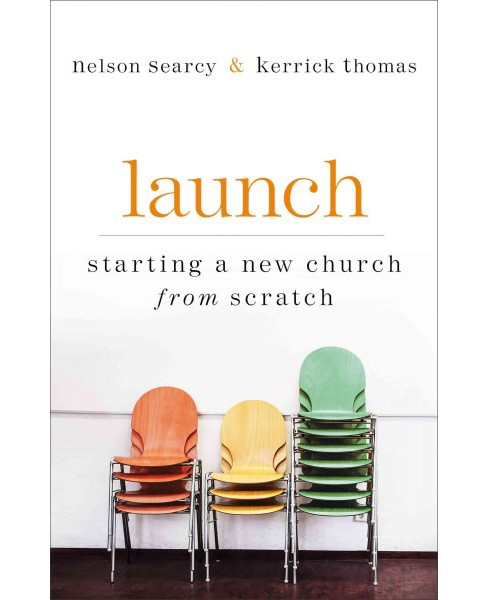 Launch : Starting a new church from scratch (Paperback) (Nelson Searcy & Kerrick Thomas & Jennifer Dykes - image 1 of 1