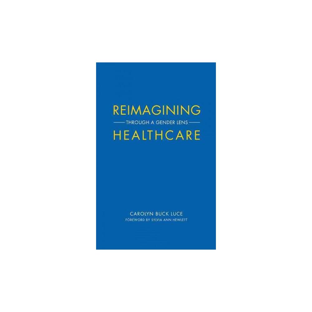 Reimagining Healthcare : Through a Gender Lens (Paperback) (Carolyn Buck Luce)