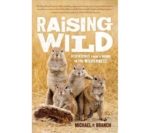 Raising Wild : Dispatches from a Home in the Wilderness (Reprint) (Paperback) (Michael P. Branch) - image 1 of 1