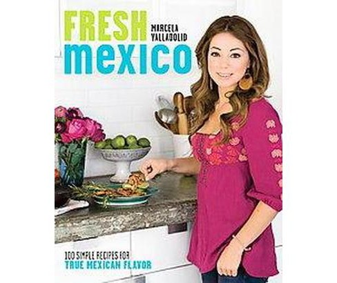 Fresh Mexico : 100 Simple Recipes for True Mexican Flavor (Original) (Paperback) (Marcela Valladolid) - image 1 of 1