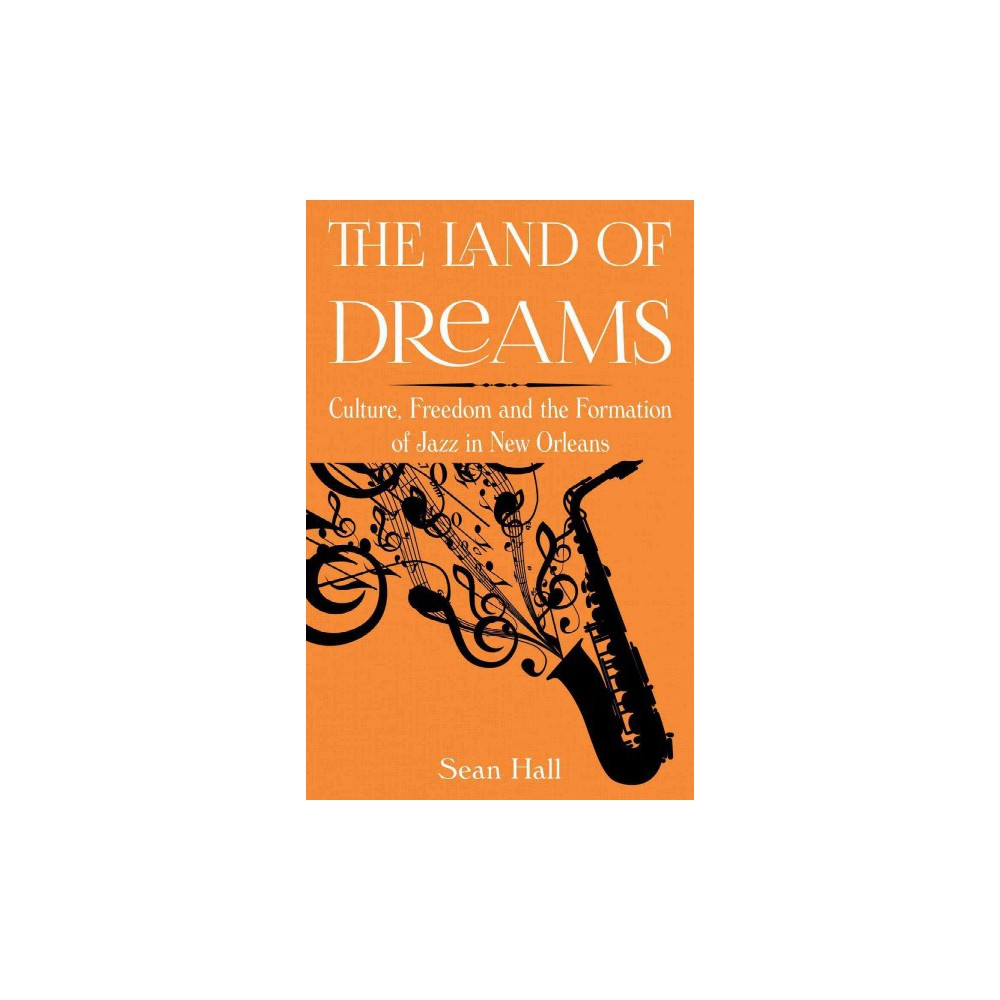Land of Dreams : Culture, Freedom and the Formation of Jazz in New Orleans (Hardcover) (Sean Hall)