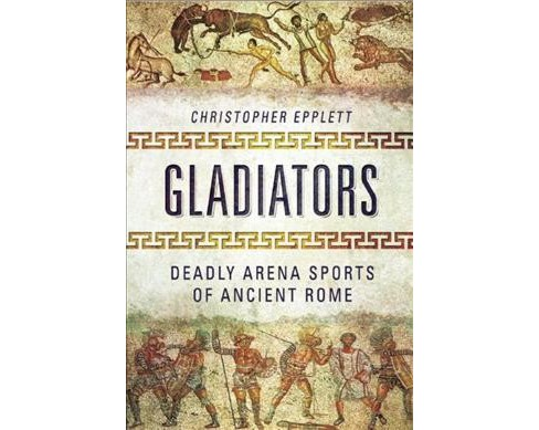 Gladiators : Deadly Arena Sports of Ancient Rome (Hardcover) (Christopher Epplett) - image 1 of 1