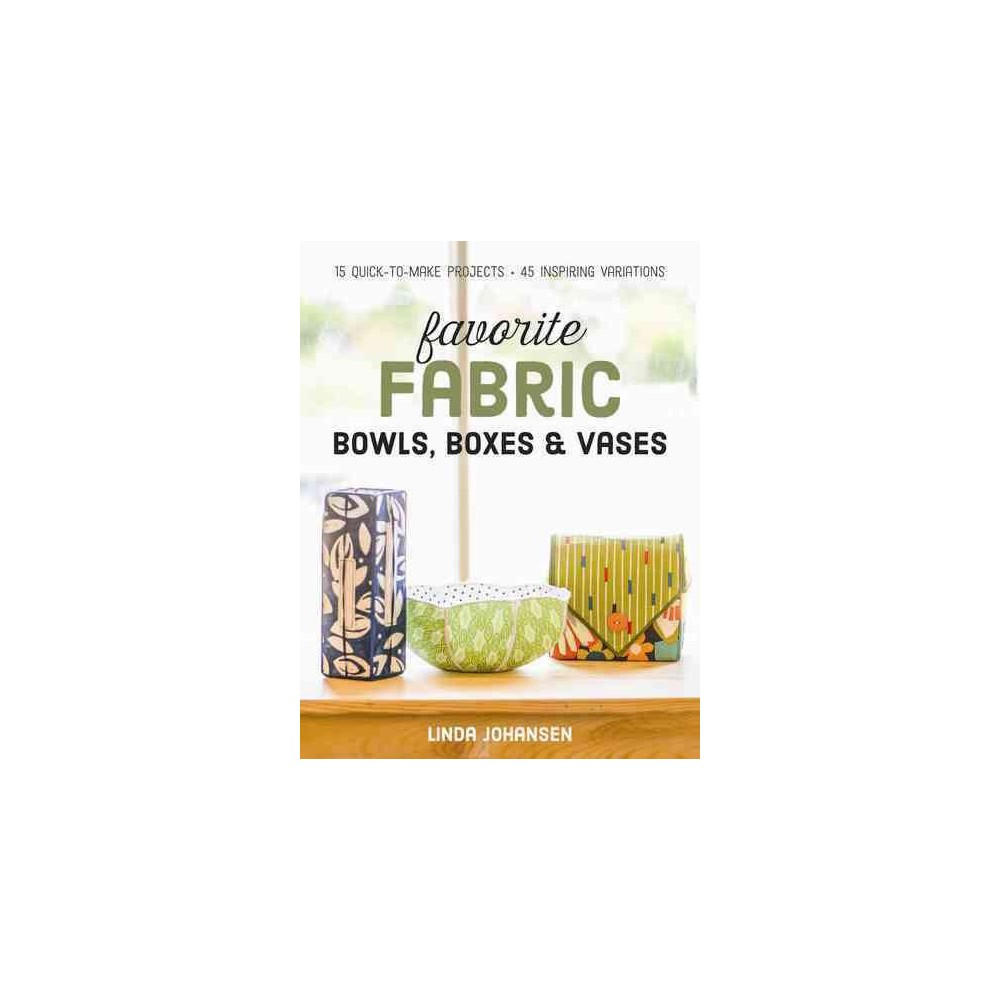 Favorite Fabric Bowls, Boxes & Vases : 15 Quick-to-Make Projects: 45 Inspiring Variations (Paperback)