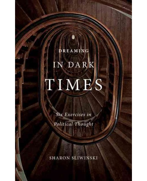 Dreaming in Dark Times : Six Exercises in Political Thought -  by Sharon Sliwinski (Paperback) - image 1 of 1