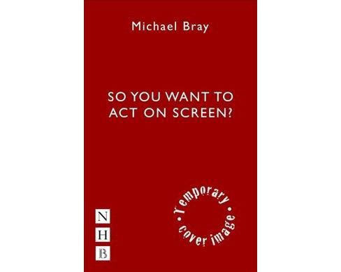 So You Want to Act on Screen? -  by Michael Bray (Paperback) - image 1 of 1