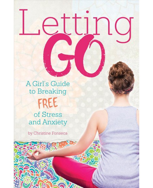Letting Go : A Girl's Guide to Breaking Free of Stress and Anxiety -  by Christine Fonseca (Paperback) - image 1 of 1
