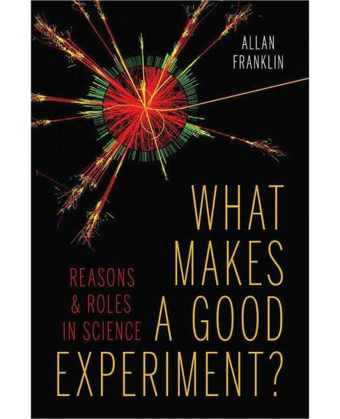 What Makes a Good Experiment? : Reasons & Roles in Science (Hardcover) (Allan Franklin) - image 1 of 1