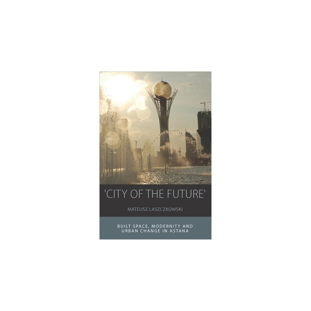 City of the Future : Built Space, Modernity and Urban Change in Astana - Reprint (Paperback)