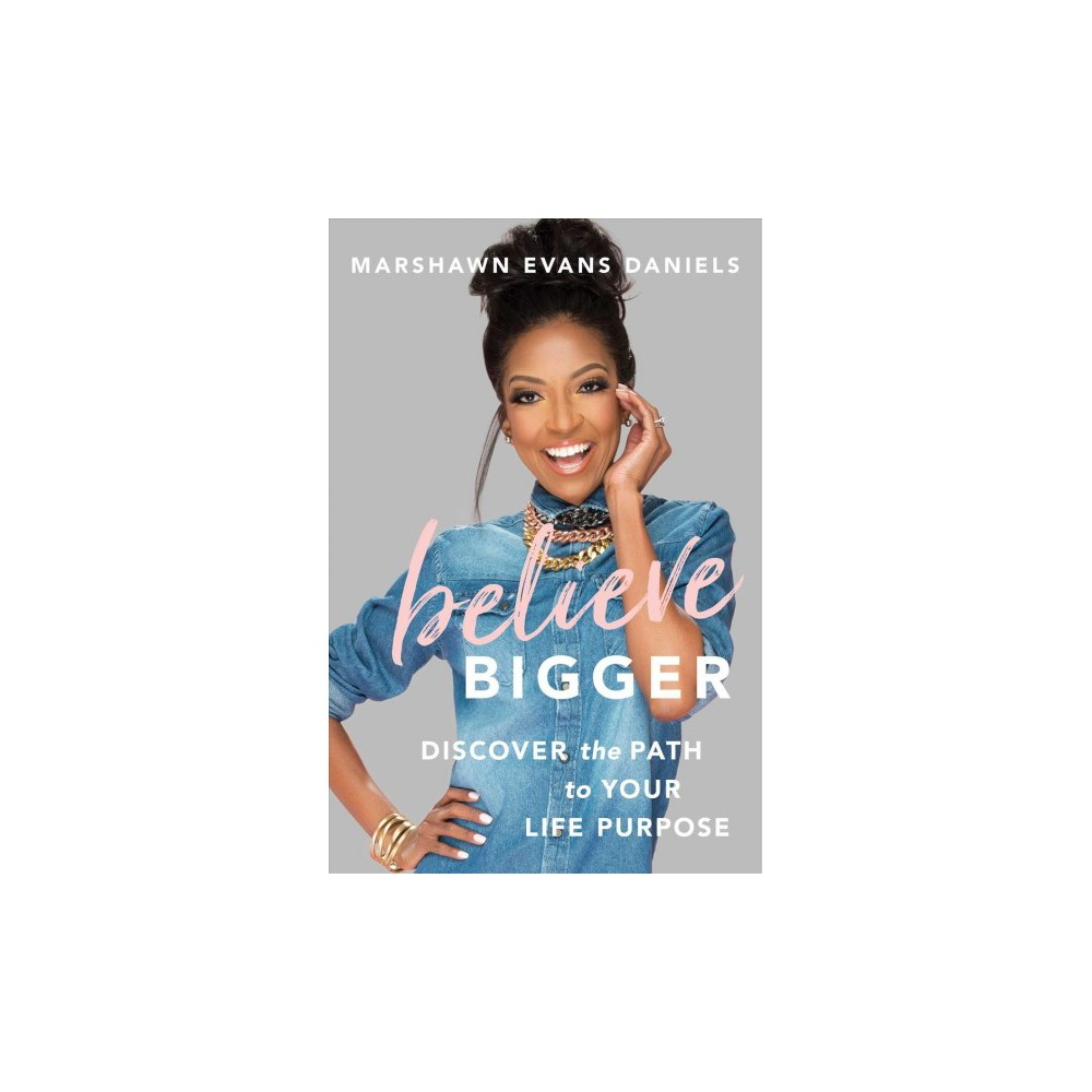 Believe Bigger : Discover the Path to Your Life Purpose - by Marshawn Evans Daniels (Hardcover)