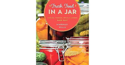 Fresh Food in a Jar : Pickling, Freezing, Drying & Canning Made Easy (Paperback) (Kimberley Willis) - image 1 of 1
