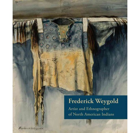 Frederick Weygold : Artist and Ethnographer of North American Indians (Hardcover) - image 1 of 1