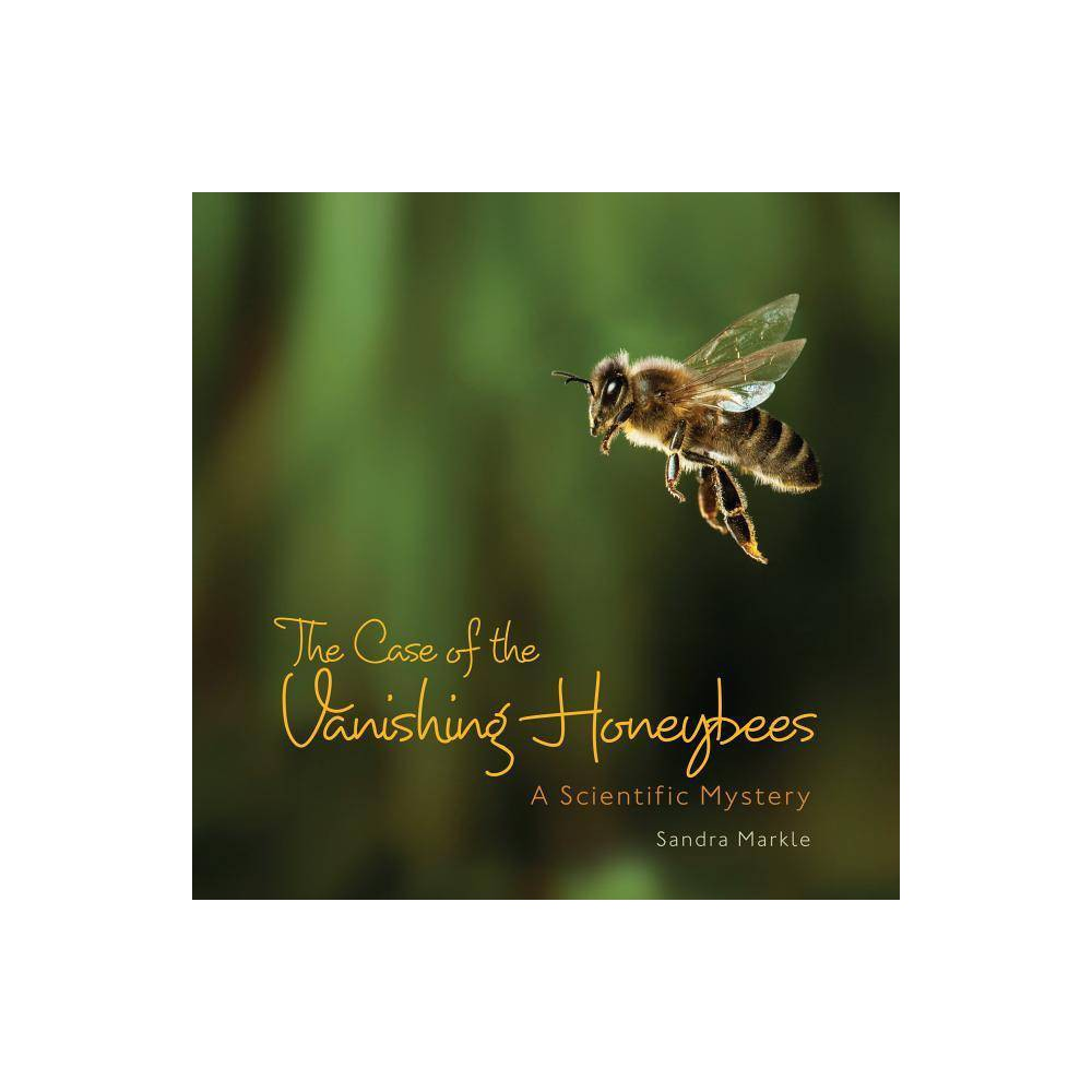 The Case Of The Vanishing Honeybees Sandra Markle S Science Discoveries By Sandra Markle Hardcover