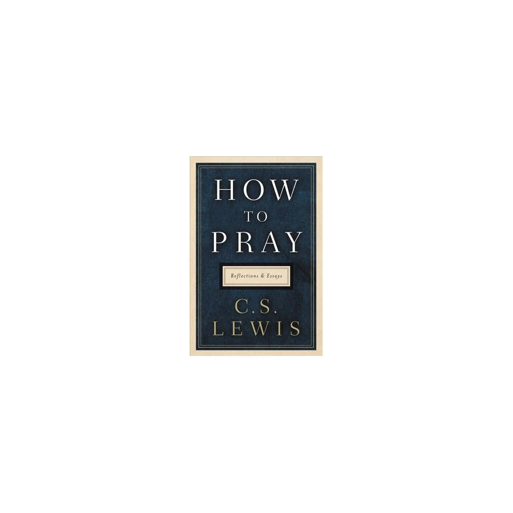 How to Pray : Reflections and Essays - by C. S. Lewis (Hardcover)
