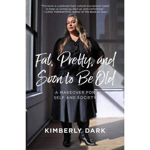 Fat, Pretty, and Soon to Be Old - by  Kimberly Dark (Paperback) - image 1 of 1
