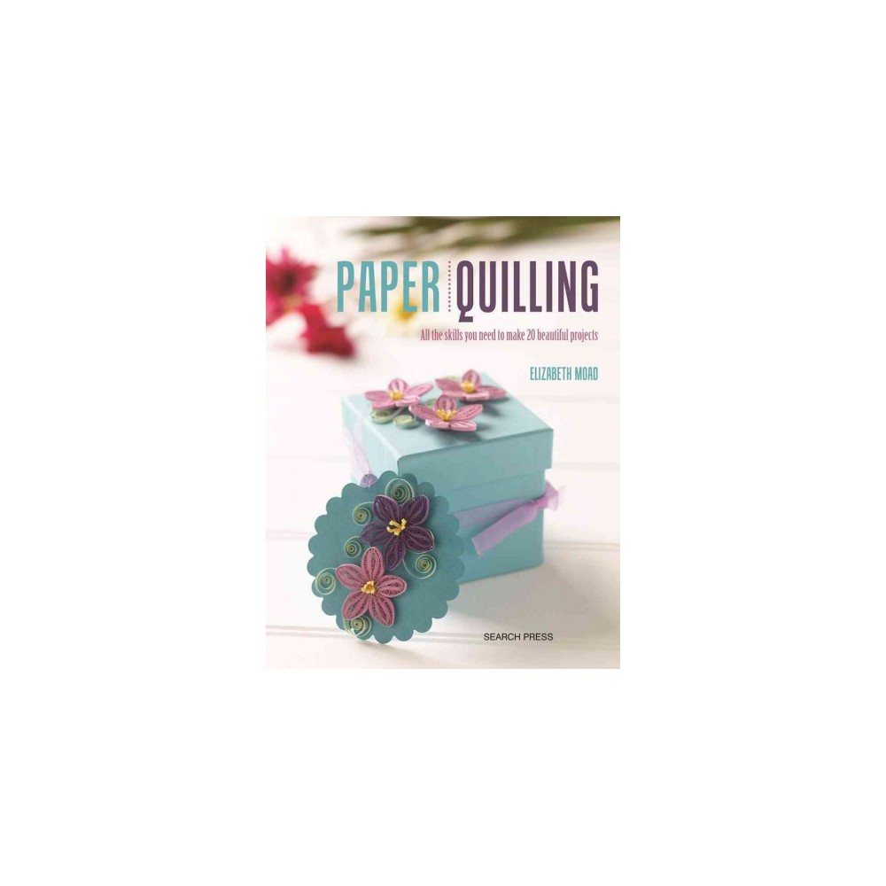 Paper Quilling : All the Skills You Need to Make 20 Beautiful Projects (Paperback) (Elizabeth Moad)