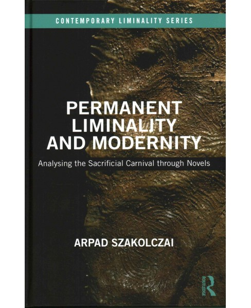 Permanent Liminality and Modernity : Analysing the Sacrificial Carnival Through Novels (Hardcover) - image 1 of 1