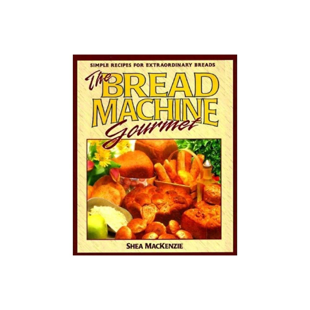 The Bread Machine Gourmet - (Simple Recipes for Extraordinary Breads) by Shea MacKenzie (Paperback) Automatic bread machines take the work out of making fresh, hot, nutritious bread. This book shows readers how to make a wide range of delicious breads, from basic loaves to those with fruits and nuts to interesting blends of grains or vegetables. Detailed advice on choosing breadmakers, a glossary of ingredients and recipes are included. 12 color photos.