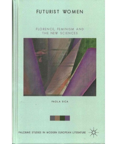 Futurist Women : Florence, Feminism and the New Sciences (Hardcover) (Paola Sica) - image 1 of 1