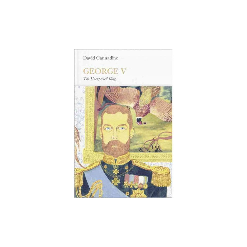 George V : The Unexpected King (Hardcover) (David Cannadine)