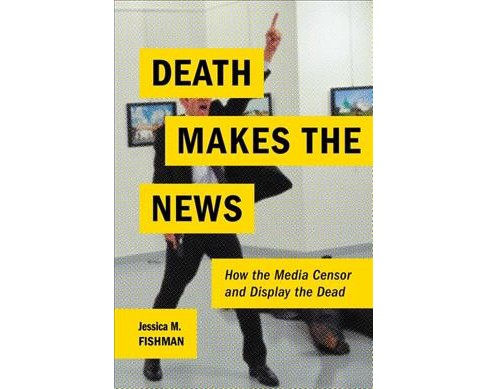 Death Makes the News : How the Media Censor and Display the Dead -  by Jessica M. Fishman (Paperback) - image 1 of 1