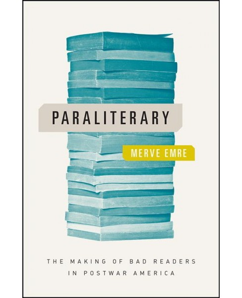 Paraliterary : The Making of Bad Readers in Postwar America -  by Merve Emre (Paperback) - image 1 of 1